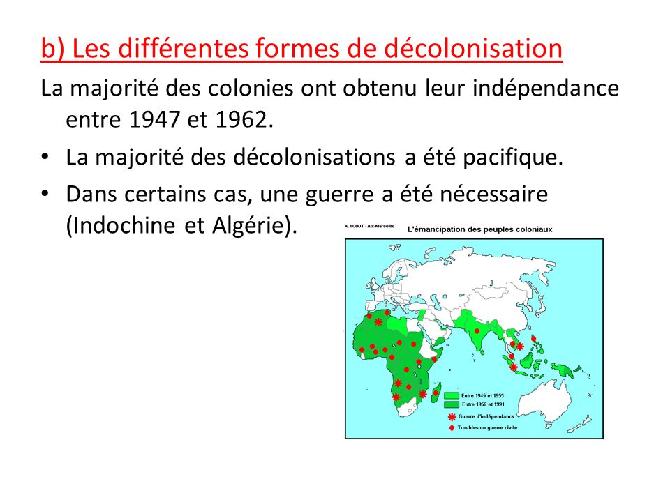 b) Les différentes formes de décolonisation La majorité des colonies ont obtenu leur indépendance entre 1947 et 1962. La majorité des décolonisations