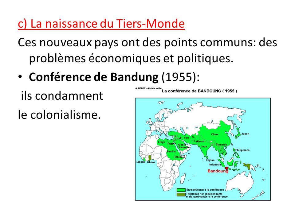 c) La naissance du Tiers-Monde Ces nouveaux pays ont des points communs: des problèmes économiques et politiques. Conférence de Bandung (1955): ils co