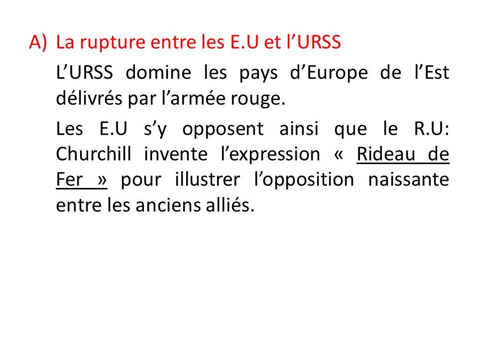 A)La rupture entre les E.U et lURSS LURSS domine les pays dEurope de lEst délivrés par larmée rouge. Les E.U sy opposent ainsi que le R.U: Churchill i