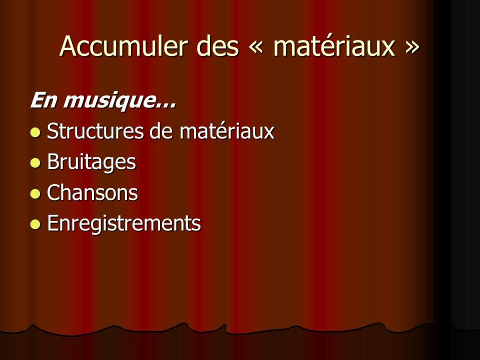 Accumuler des « matériaux » En musique… Structures de matériaux Structures de matériaux Bruitages Bruitages Chansons Chansons Enregistrements Enregistrements