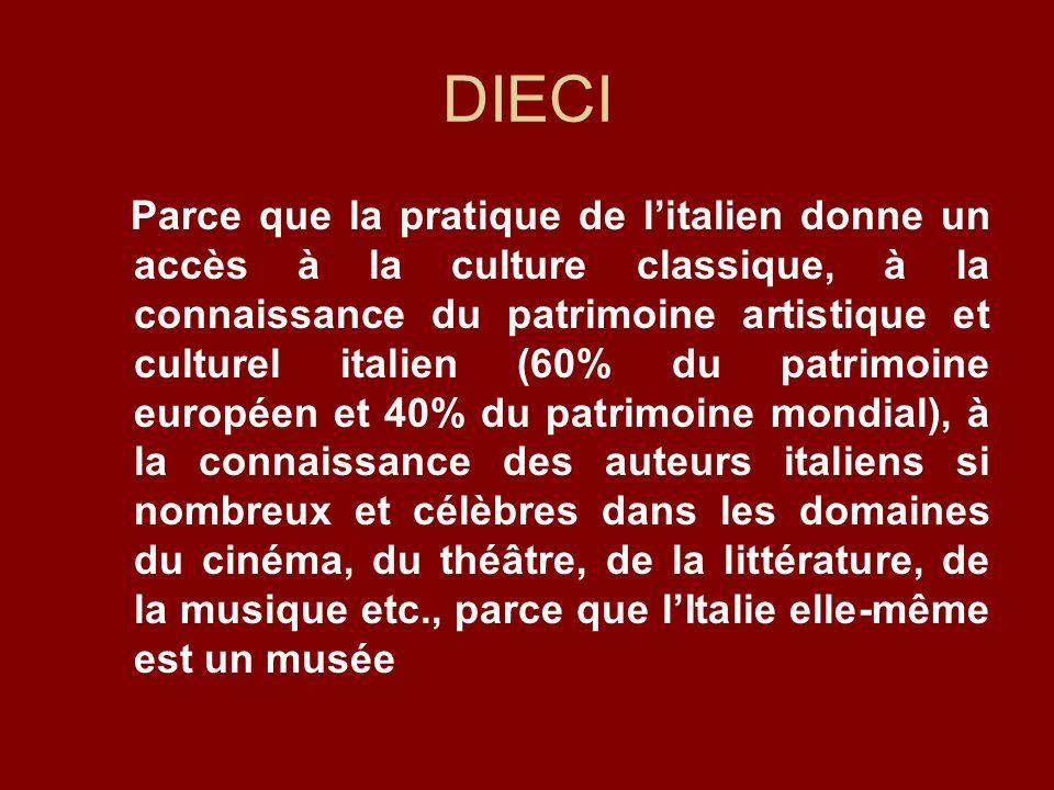 DIECI Parce que la pratique de litalien donne un accès à la culture classique, à la connaissance du patrimoine artistique et culturel italien (60% du patrimoine européen et 40% du patrimoine mondial), à la connaissance des auteurs italiens si nombreux et célèbres dans les domaines du cinéma, du théâtre, de la littérature, de la musique etc., parce que lItalie elle-même est un musée