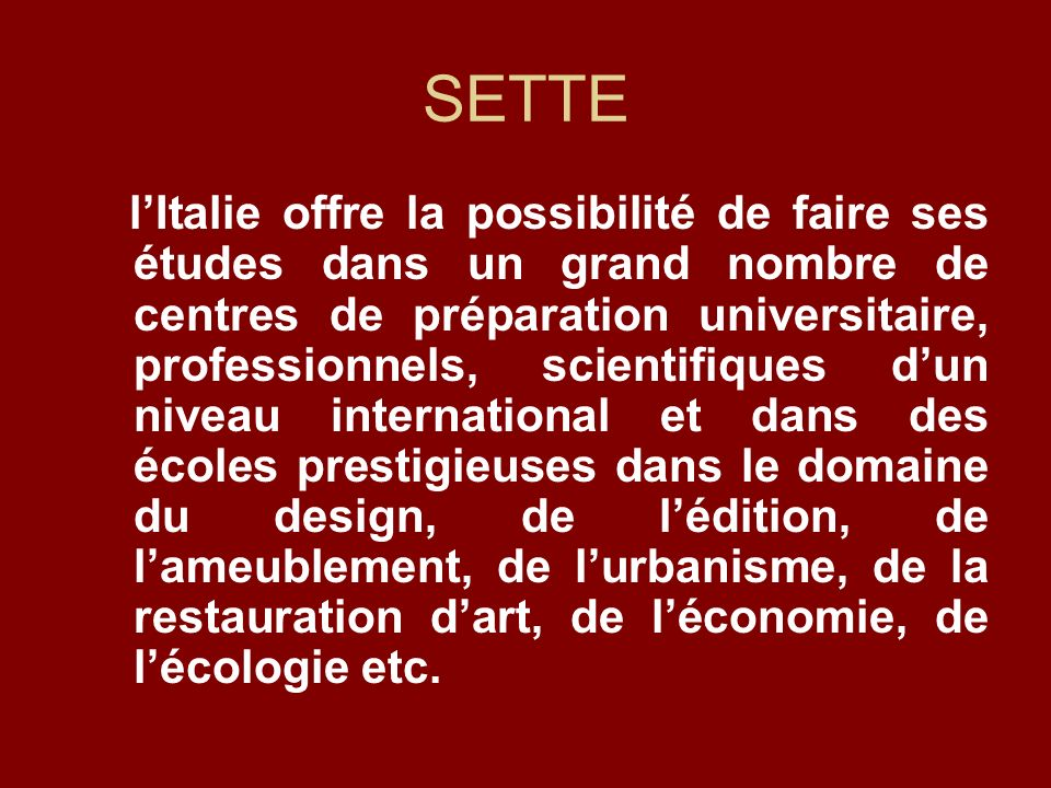 SETTE lItalie offre la possibilité de faire ses études dans un grand nombre de centres de préparation universitaire, professionnels, scientifiques dun niveau international et dans des écoles prestigieuses dans le domaine du design, de lédition, de lameublement, de lurbanisme, de la restauration dart, de léconomie, de lécologie etc.