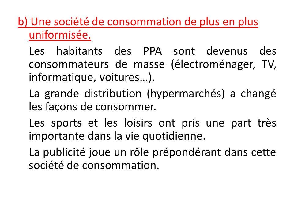 b) Une société de consommation de plus en plus uniformisée. Les habitants des PPA sont devenus des consommateurs de masse (électroménager, TV, informa