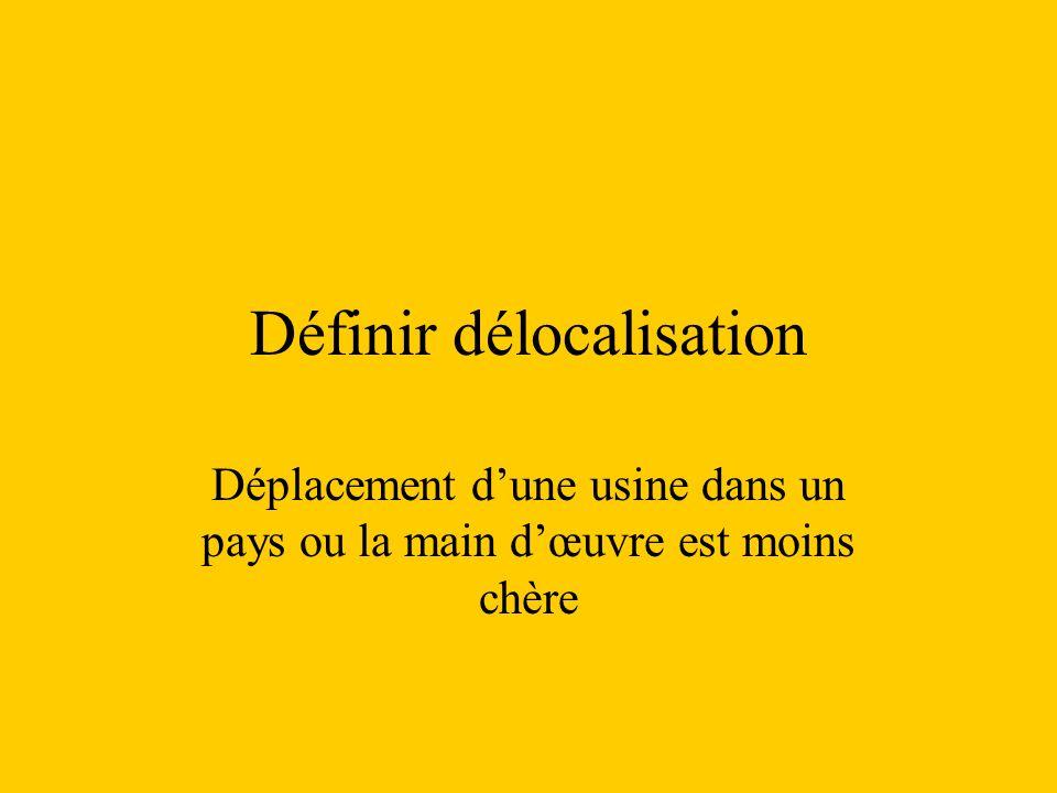 Définir délocalisation Déplacement dune usine dans un pays ou la main dœuvre est moins chère