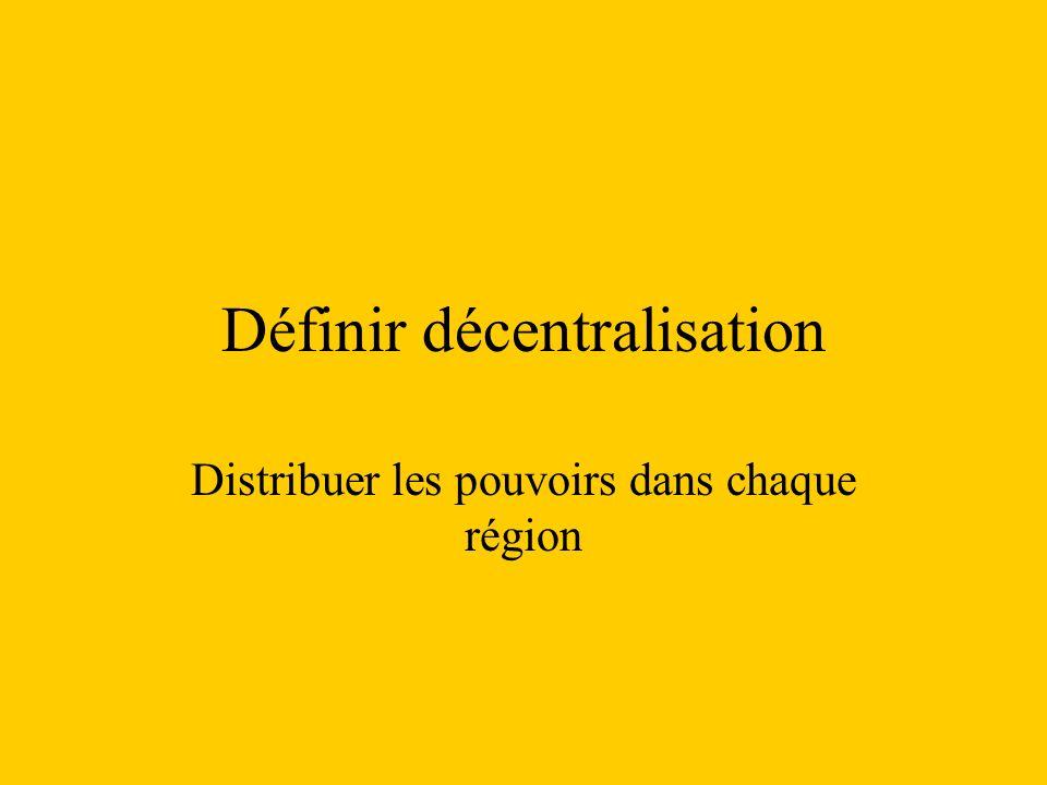 Définir décentralisation Distribuer les pouvoirs dans chaque région
