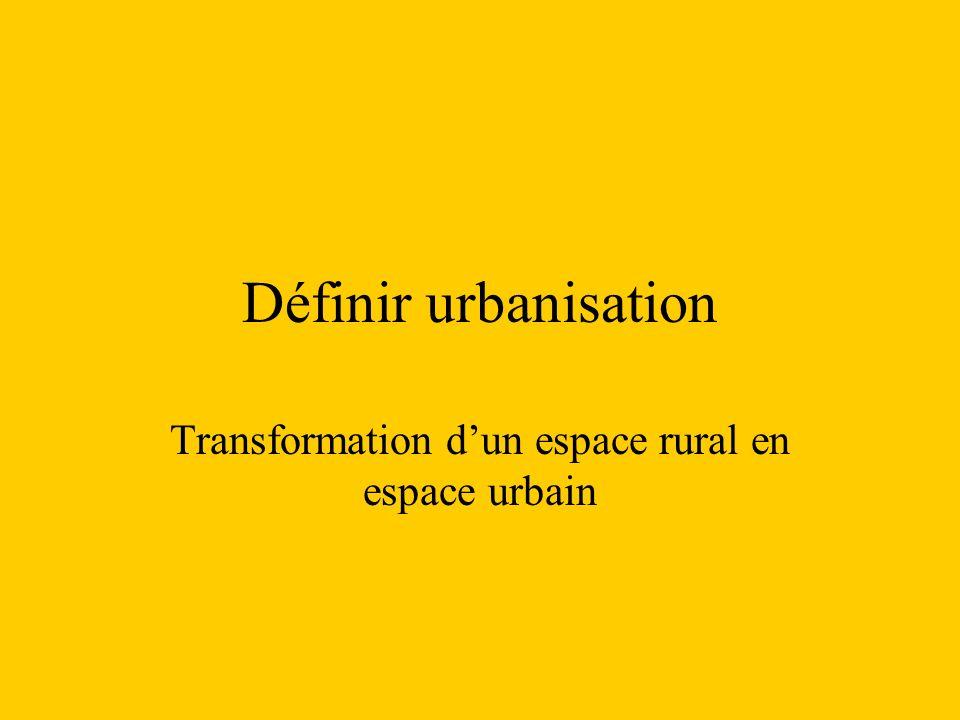 Définir urbanisation Transformation dun espace rural en espace urbain