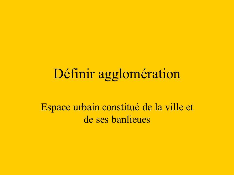 Définir agglomération Espace urbain constitué de la ville et de ses banlieues
