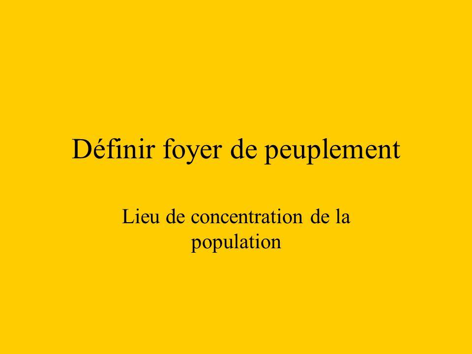 Définir foyer de peuplement Lieu de concentration de la population