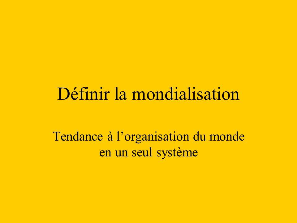 Définir la mondialisation Tendance à lorganisation du monde en un seul système