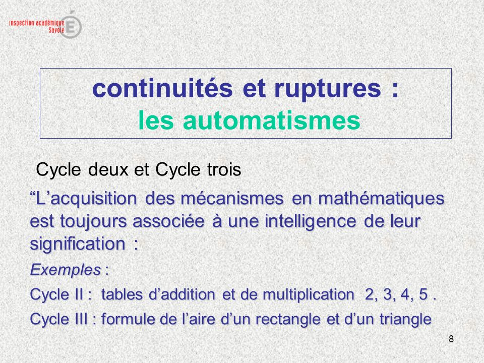 8 continuités et ruptures : les automatismes Cycle deux et Cycle trois Lacquisition des mécanismes en mathématiques est toujours associée à une intell