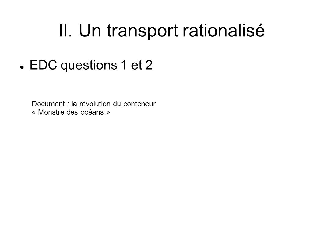 II. Un transport rationalisé EDC questions 1 et 2 Document : la révolution du conteneur « Monstre des océans »