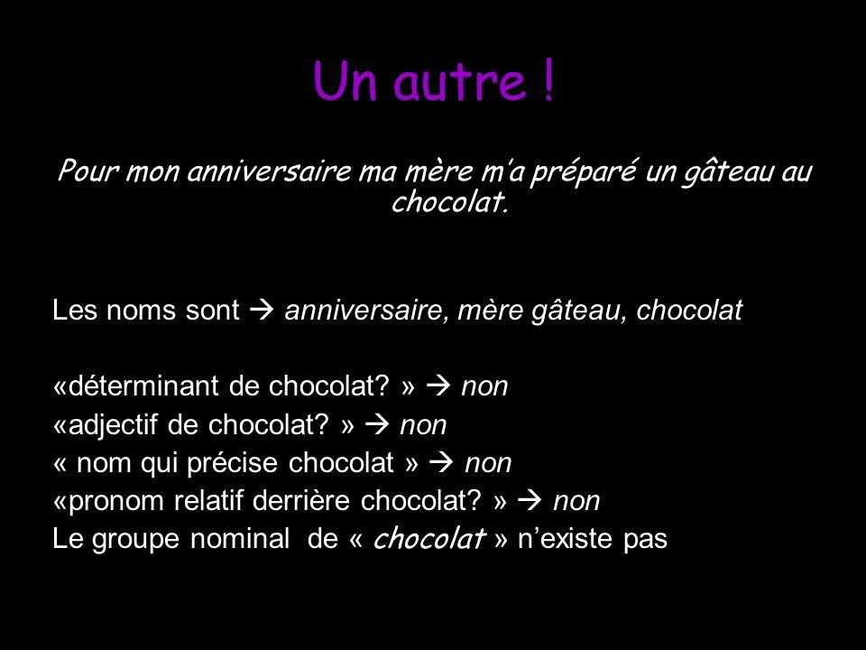 Un autre ! Pour mon anniversaire ma mère ma préparé un gâteau au chocolat. Les noms sont anniversaire, mère gâteau, chocolat «déterminant de chocolat?
