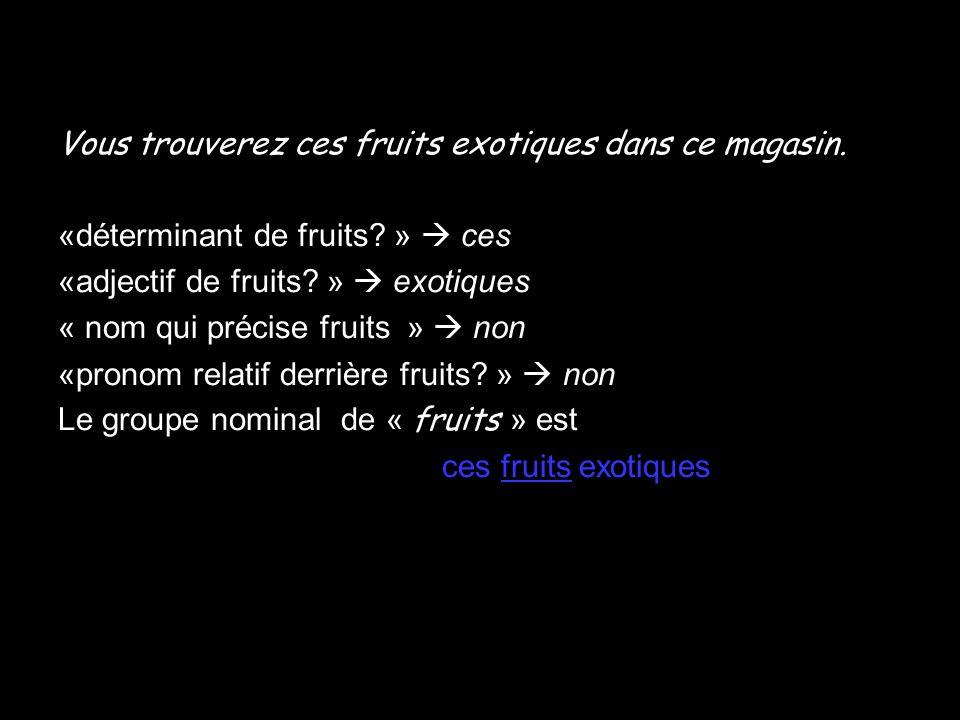 Vous trouverez ces fruits exotiques dans ce magasin. «déterminant de fruits? » ces «adjectif de fruits? » exotiques « nom qui précise fruits » non «pr