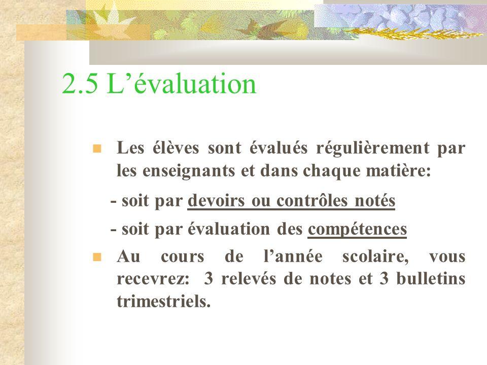 2.5 Lévaluation Les élèves sont évalués régulièrement par les enseignants et dans chaque matière: - soit par devoirs ou contrôles notés - soit par évaluation des compétences Au cours de lannée scolaire, vous recevrez: 3 relevés de notes et 3 bulletins trimestriels.