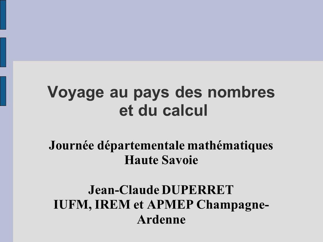 Voyage au pays des nombres et du calcul Journée départementale mathématiques Haute Savoie Jean-Claude DUPERRET IUFM, IREM et APMEP Champagne- Ardenne