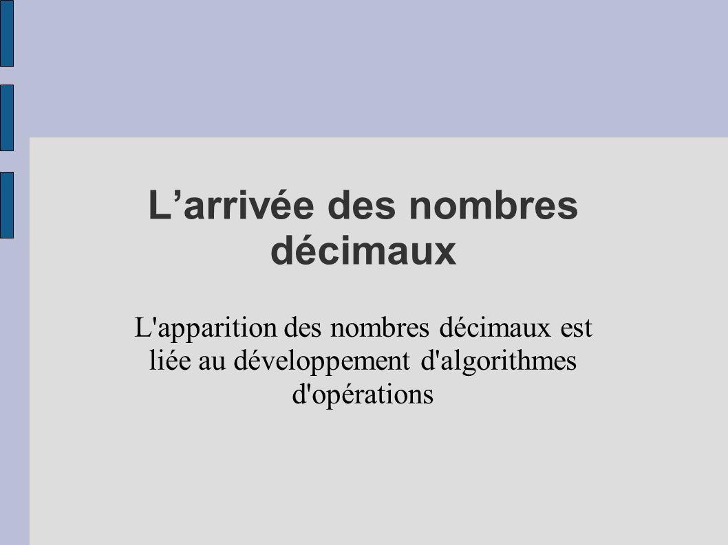 Larrivée des nombres décimaux L'apparition des nombres décimaux est liée au développement d'algorithmes d'opérations