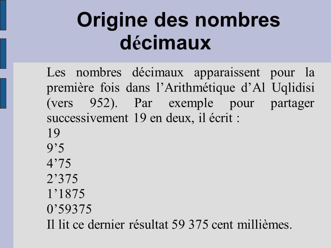 Origine des nombres d é cimaux Les nombres décimaux apparaissent pour la première fois dans lArithmétique dAl Uqlidisi (vers 952). Par exemple pour pa