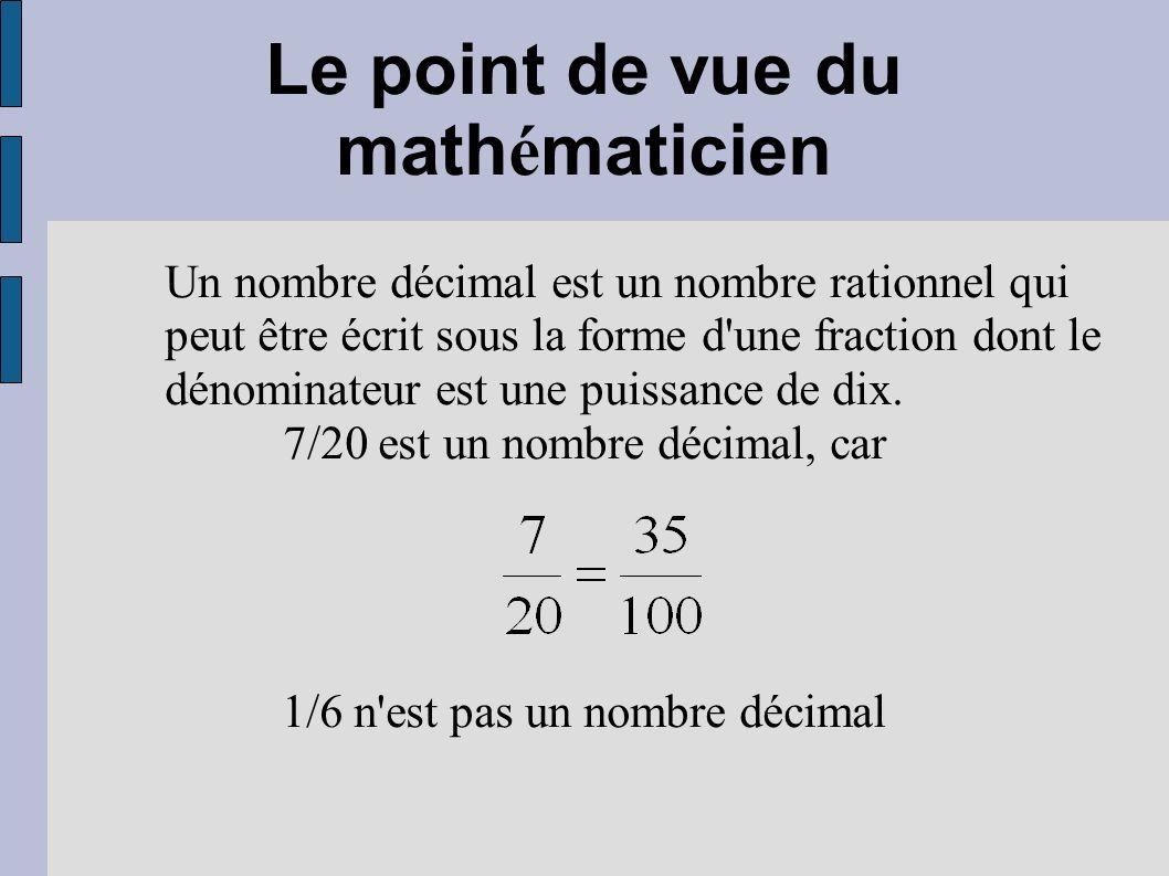 Le point de vue du math é maticien Un nombre décimal est un nombre rationnel qui peut être écrit sous la forme d'une fraction dont le dénominateur est