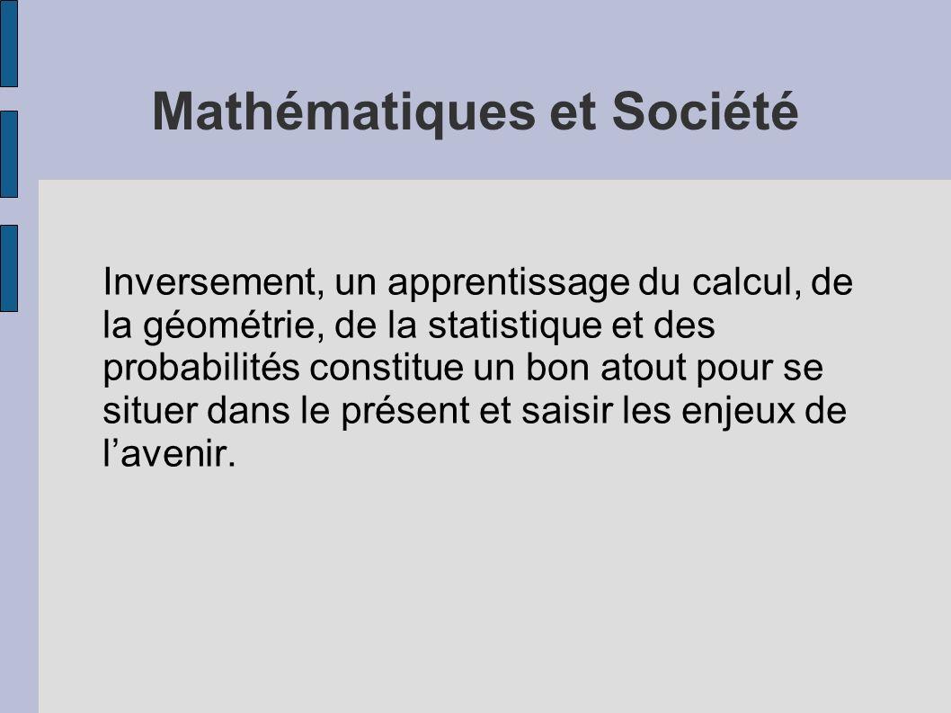 Mathématiques et Société Inversement, un apprentissage du calcul, de la géométrie, de la statistique et des probabilités constitue un bon atout pour s