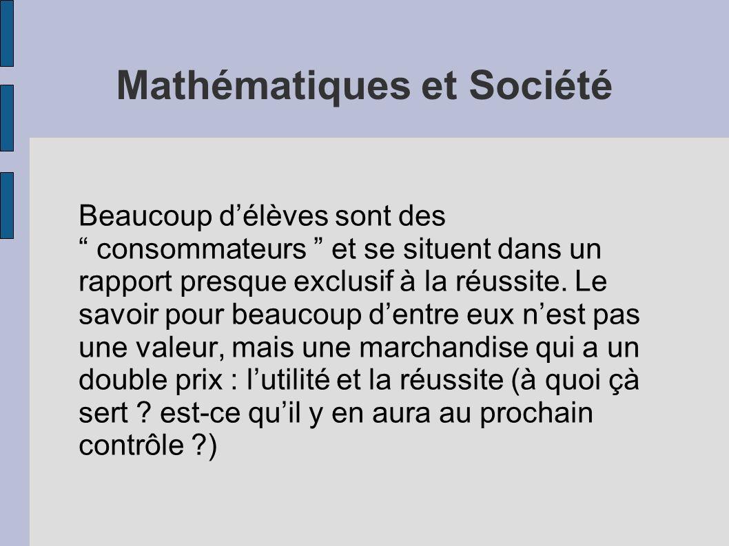 Mathématiques et Société Beaucoup délèves sont des consommateurs et se situent dans un rapport presque exclusif à la réussite. Le savoir pour beaucoup