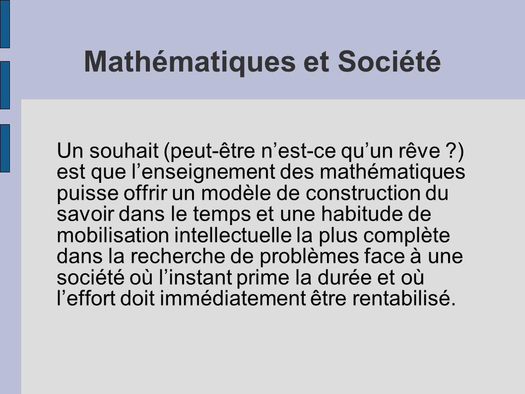 Mathématiques et Société Un souhait (peut-être nest-ce quun rêve ?) est que lenseignement des mathématiques puisse offrir un modèle de construction du