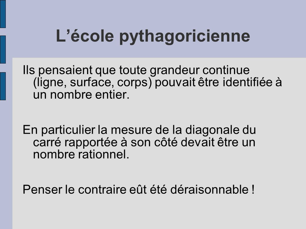 Lécole pythagoricienne Ils pensaient que toute grandeur continue (ligne, surface, corps) pouvait être identifiée à un nombre entier. En particulier la