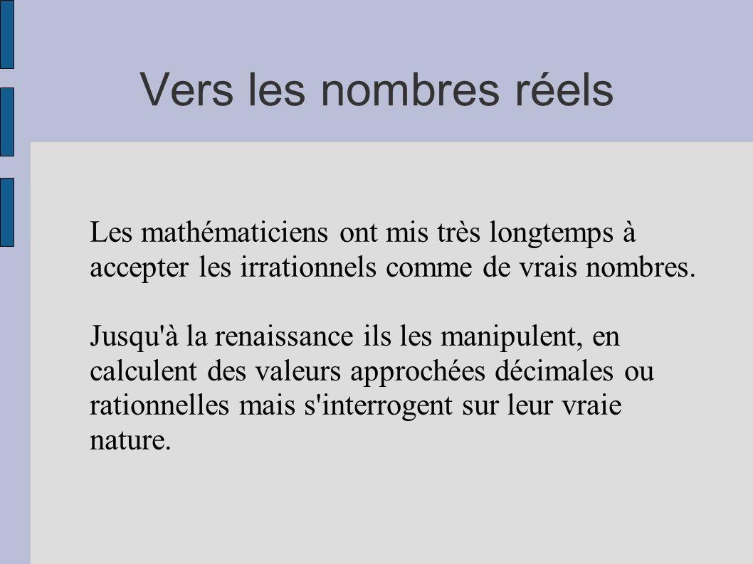 Vers les nombres réels Les mathématiciens ont mis très longtemps à accepter les irrationnels comme de vrais nombres. Jusqu'à la renaissance ils les ma