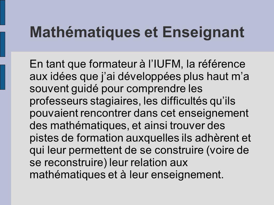 Mathématiques et Enseignant En tant que formateur à lIUFM, la référence aux idées que jai développées plus haut ma souvent guidé pour comprendre les p
