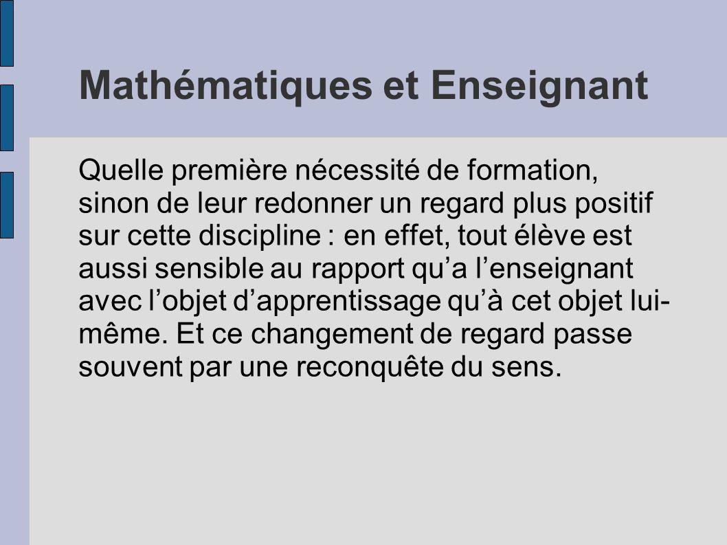 Mathématiques et Enseignant Quelle première nécessité de formation, sinon de leur redonner un regard plus positif sur cette discipline : en effet, tou