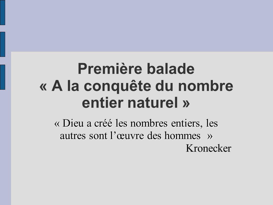 Première balade « A la conquête du nombre entier naturel » « Dieu a créé les nombres entiers, les autres sont lœuvre des hommes » Kronecker
