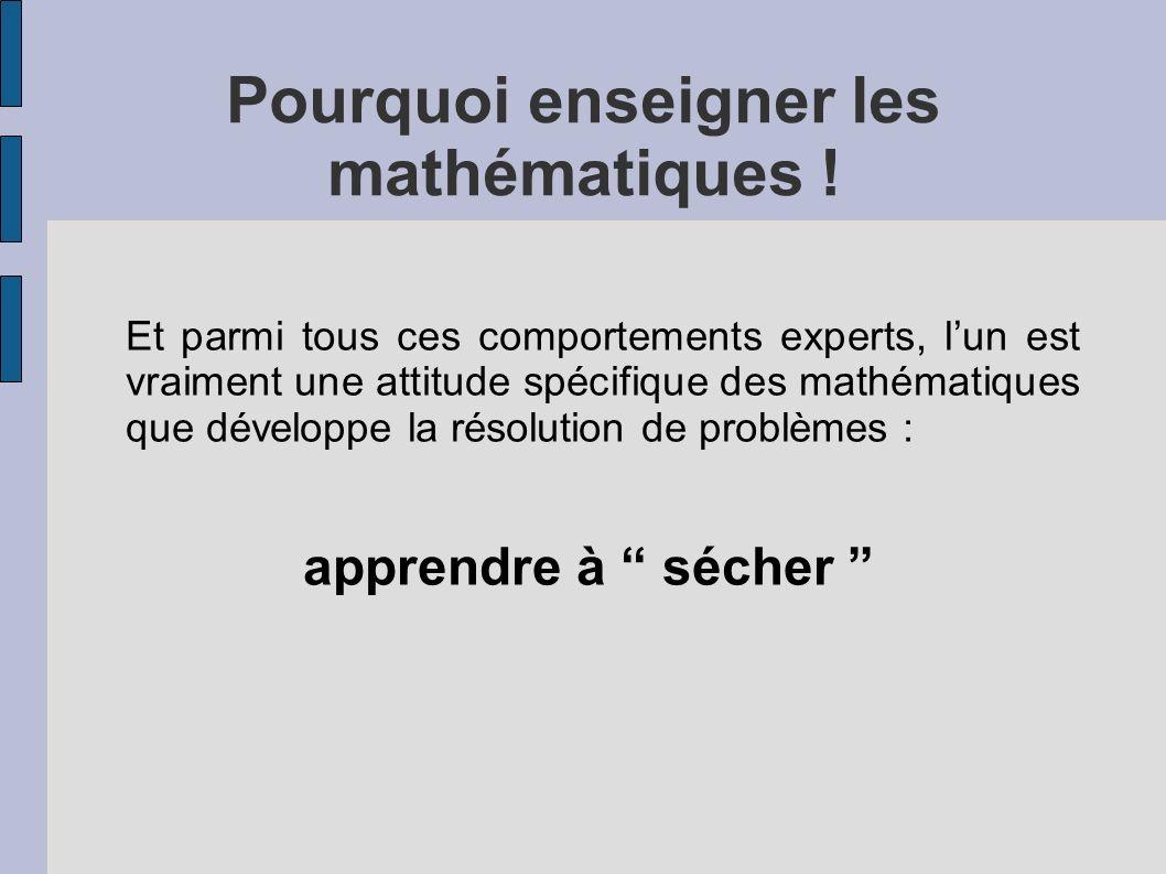 Pourquoi enseigner les mathématiques ! Et parmi tous ces comportements experts, lun est vraiment une attitude spécifique des mathématiques que dévelop