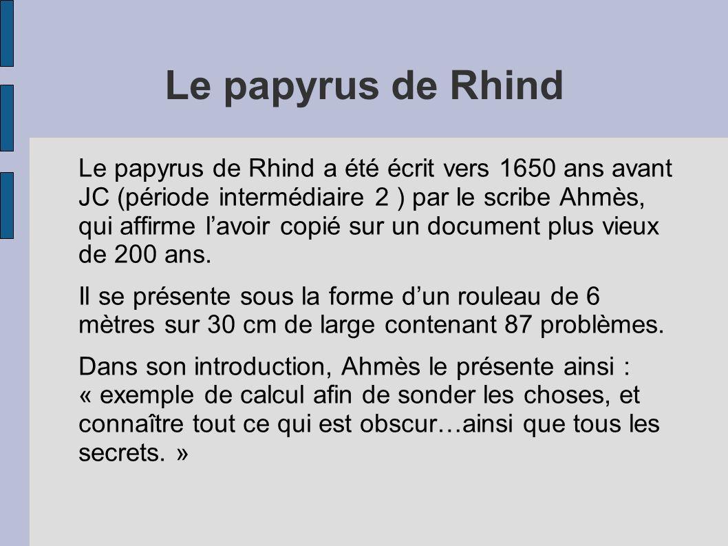 Le papyrus de Rhind Le papyrus de Rhind a été écrit vers 1650 ans avant JC (période intermédiaire 2 ) par le scribe Ahmès, qui affirme lavoir copié su