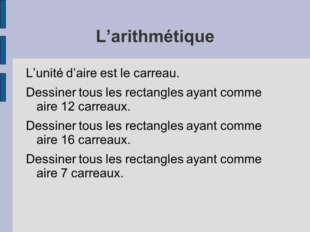 Larithmétique Lunité daire est le carreau. Dessiner tous les rectangles ayant comme aire 12 carreaux. Dessiner tous les rectangles ayant comme aire 16