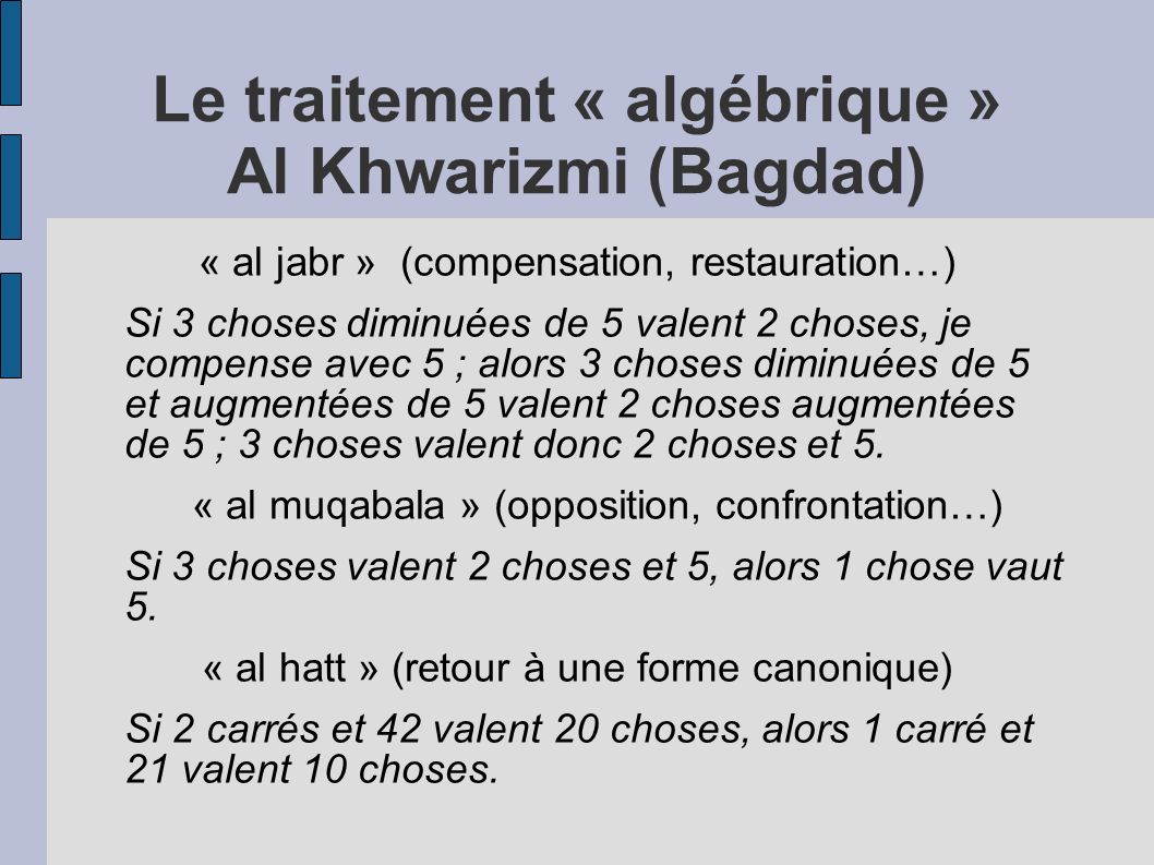 Le traitement « algébrique » Al Khwarizmi (Bagdad) « al jabr » (compensation, restauration…) Si 3 choses diminuées de 5 valent 2 choses, je compense a