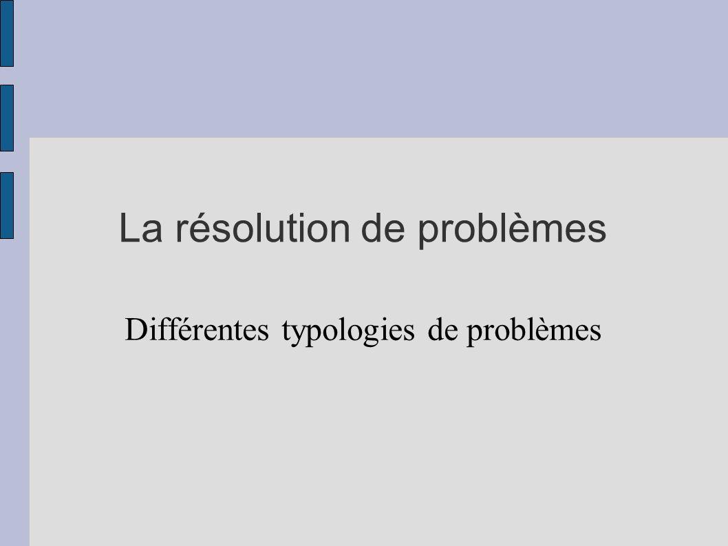 La résolution de problèmes Différentes typologies de problèmes