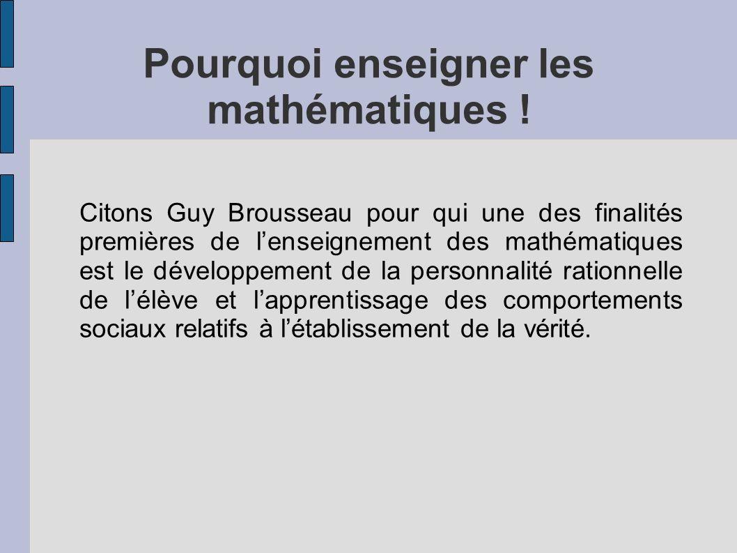 Pourquoi enseigner les mathématiques ! Citons Guy Brousseau pour qui une des finalités premières de lenseignement des mathématiques est le développeme