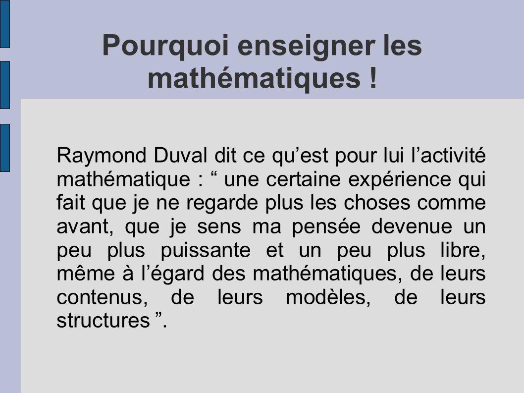 Pourquoi enseigner les mathématiques ! Raymond Duval dit ce quest pour lui lactivité mathématique : une certaine expérience qui fait que je ne regarde