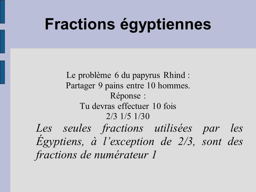 Fractions égyptiennes Le problème 6 du papyrus Rhind : Partager 9 pains entre 10 hommes. Réponse : Tu devras effectuer 10 fois 2/3 1/5 1/30 Les seules
