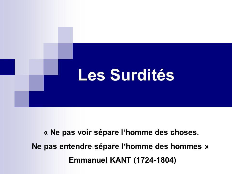 Les Surdités « Ne pas voir sépare lhomme des choses. Ne pas entendre sépare lhomme des hommes » Emmanuel KANT (1724-1804)