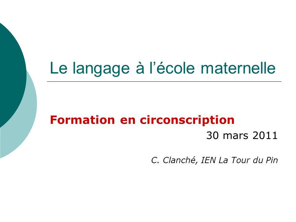 Le langage à lécole maternelle Formation en circonscription 30 mars 2011 C. Clanché, IEN La Tour du Pin