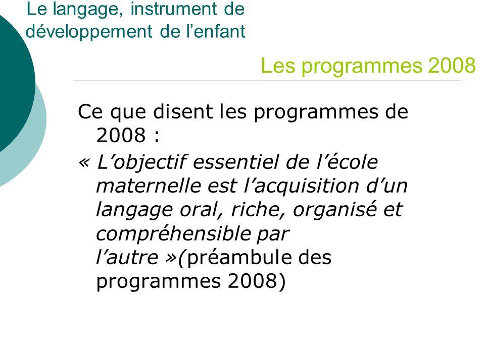Ce que disent les programmes de 2008 : « Lobjectif essentiel de lécole maternelle est lacquisition dun langage oral, riche, organisé et compréhensible