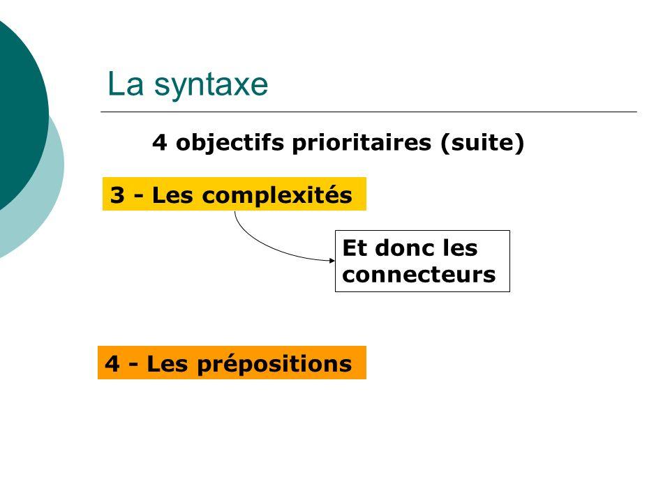 La syntaxe 4 objectifs prioritaires (suite) 3 - Les complexités 4 - Les prépositions Et donc les connecteurs