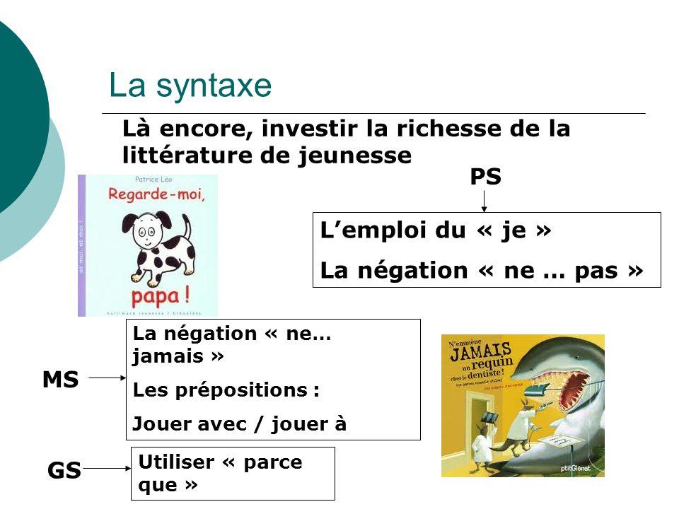 La syntaxe Là encore, investir la richesse de la littérature de jeunesse Lemploi du « je » La négation « ne … pas » PS La négation « ne… jamais » Les