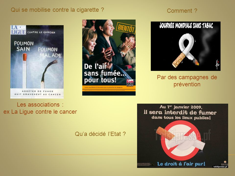 Qui se mobilise contre la cigarette ? Les associations : ex La Ligue contre le cancer Comment ? Par des campagnes de prévention Qua décidé lEtat ?