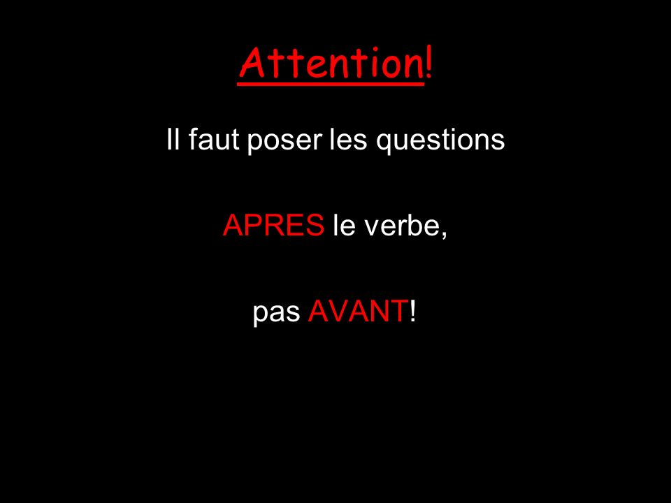 Attention! Il faut poser les questions APRES le verbe, pas AVANT!