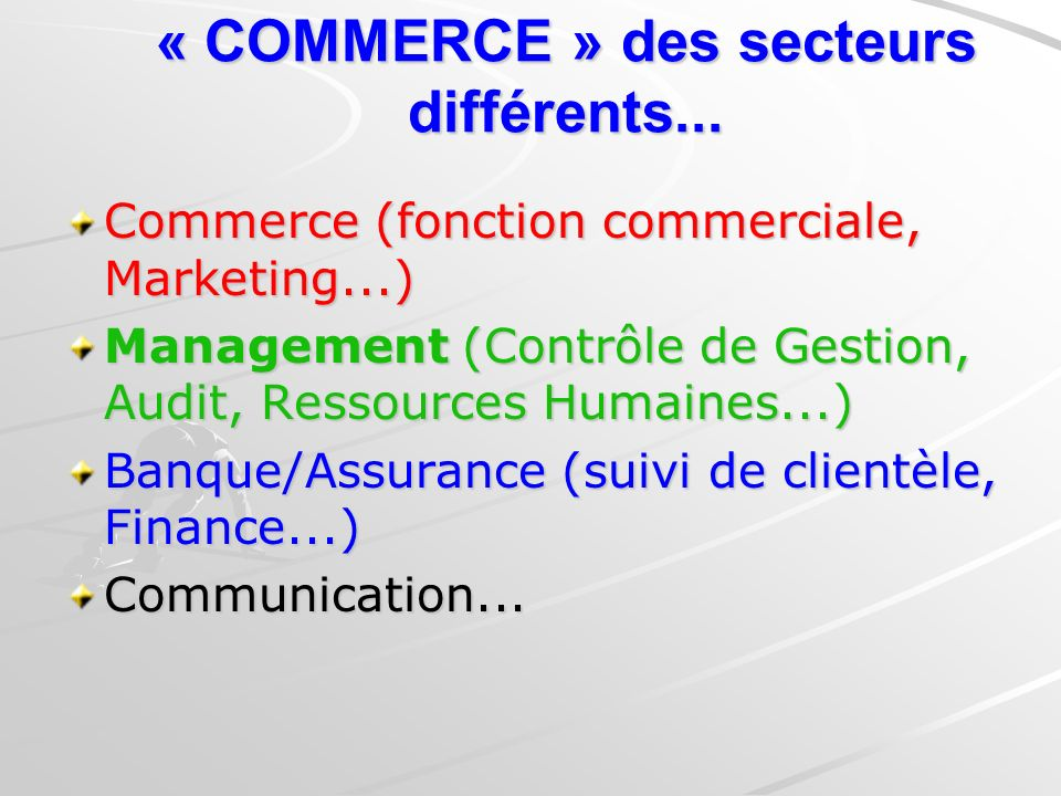 « COMMERCE » des secteurs différents... Commerce (fonction commerciale, Marketing...) Management (Contrôle de Gestion, Audit, Ressources Humaines...)