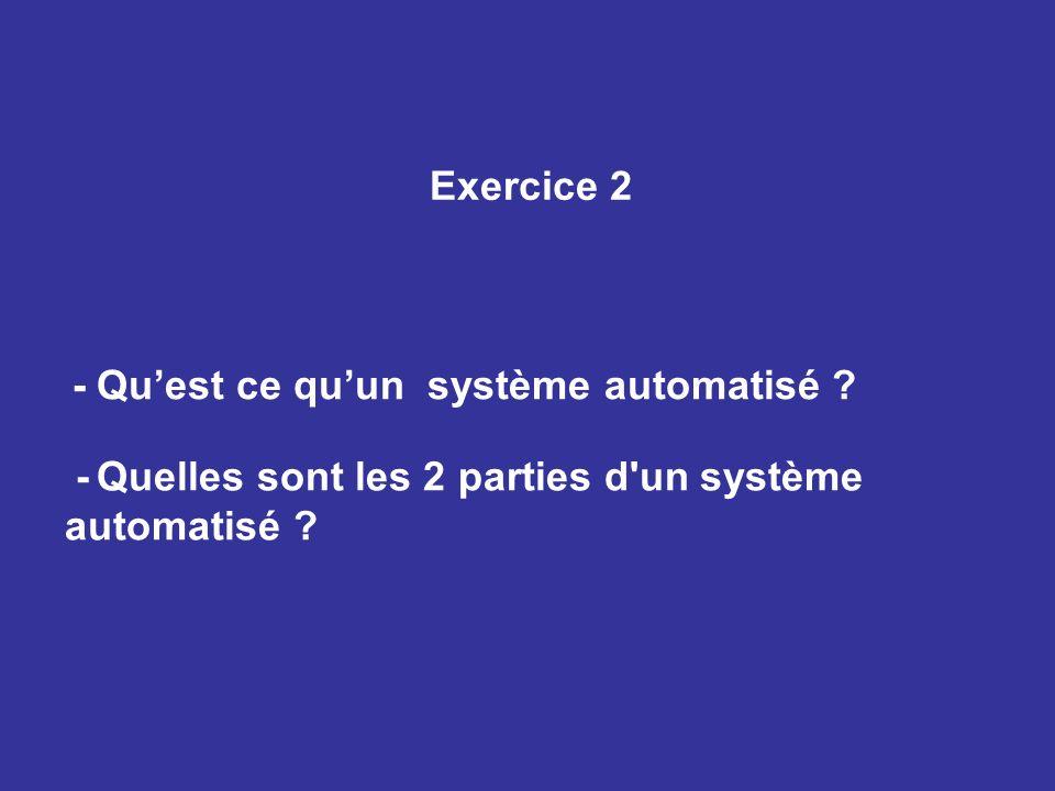 Exercice 2 - Quest ce quun système automatisé ? - Quelles sont les 2 parties d'un système automatisé ?