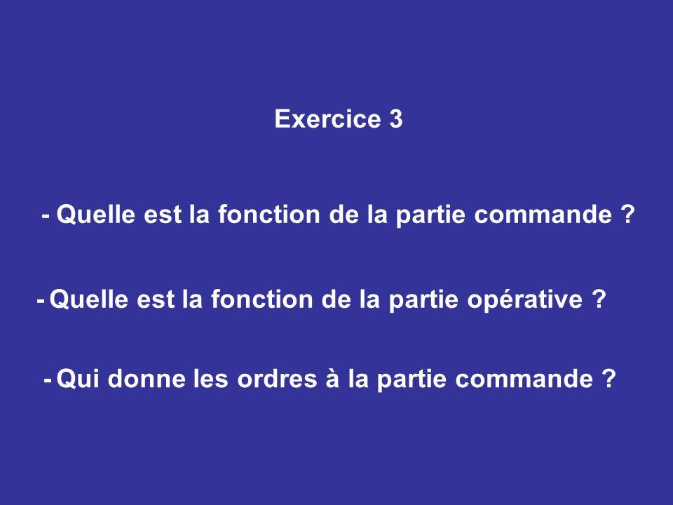 Exercice 3 - Quelle est la fonction de la partie commande ? - Quelle est la fonction de la partie opérative ? - Qui donne les ordres à la partie comma