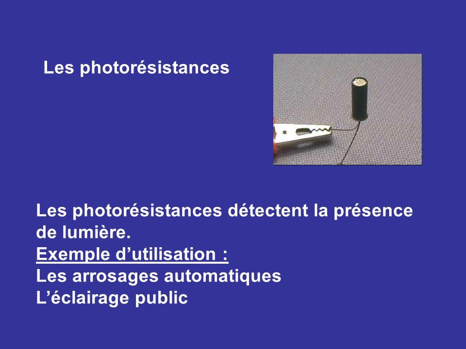 Les photorésistances Les photorésistances détectent la présence de lumière. Exemple dutilisation : Les arrosages automatiques Léclairage public