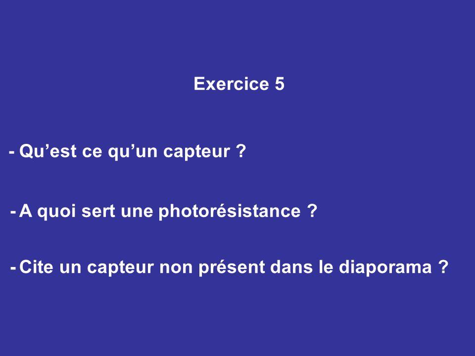 Exercice 5 - Quest ce quun capteur ? - A quoi sert une photorésistance ? - Cite un capteur non présent dans le diaporama ?